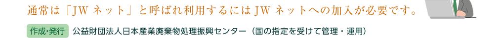 通常は「JWネット」と呼ばれ利用するにはJWネットへの加入が必要です。(作成・発行)公益財団法人日本産業廃棄物処理振興センター(国の指定を受けて管理・運用)
