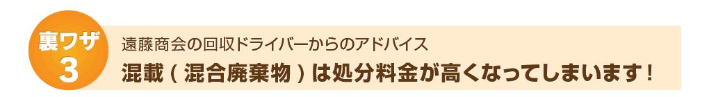 裏ワザ3:遠藤商会ドライバーからのアドバイス~混載は処分料金が高くなってしまいます!
